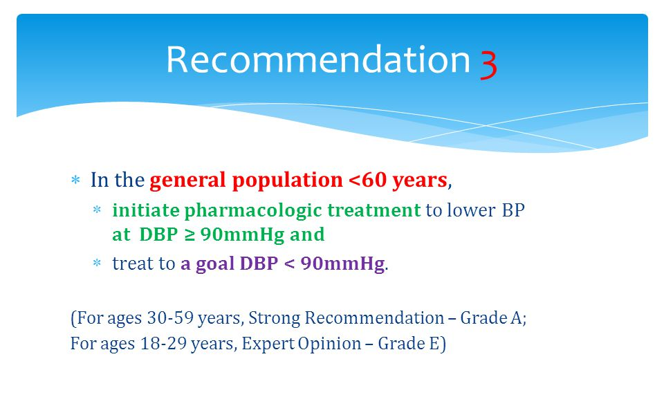  In the general population <60 years,  initiate pharmacologic treatment to lower BP at DBP ≥ 90mmHg and  treat to a goal DBP < 90mmHg. (For ages 30