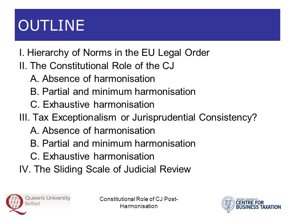 Constitutional Role of CJ Post- Harmonisation Hierarchy of Norms in the EU Legal Order  Rules on hierarchy of norms in a legal system  Metarules, which arrange the decisions concerning the enactment of norms into a gradation of ranks or layers, and determine their interplay  Raison d être: a plurality of sources of law for the effective pursuit of the objectives of the legal system; this plurality refers to the norm-setting power or mandate, the institutions and procedures, the legal instruments, and their temporal dimension  Dual function: (a) resolve conflicts of norms; and (b) serve as standards of interpretation