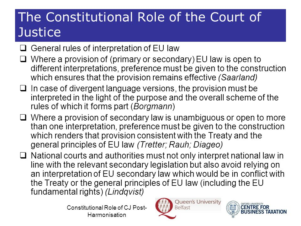 Constitutional Role of CJ Post- Harmonisation Review of EU secondary law falling within the scope of free movement (General)  EU secondary law implementing or allowing derogations from the free movement provisions  Strict interpretation in the light of the Treaty  But in reviewing compliance of secondary law with the Treaty, primary emphasis on harmonious construction as far as possible  Only manifest excesses of the limits of EU harmonisation powers are declared incompatible with the Treaty  Obstacles to the free movement arising from secondary law may be justified and proportionate (e.g.