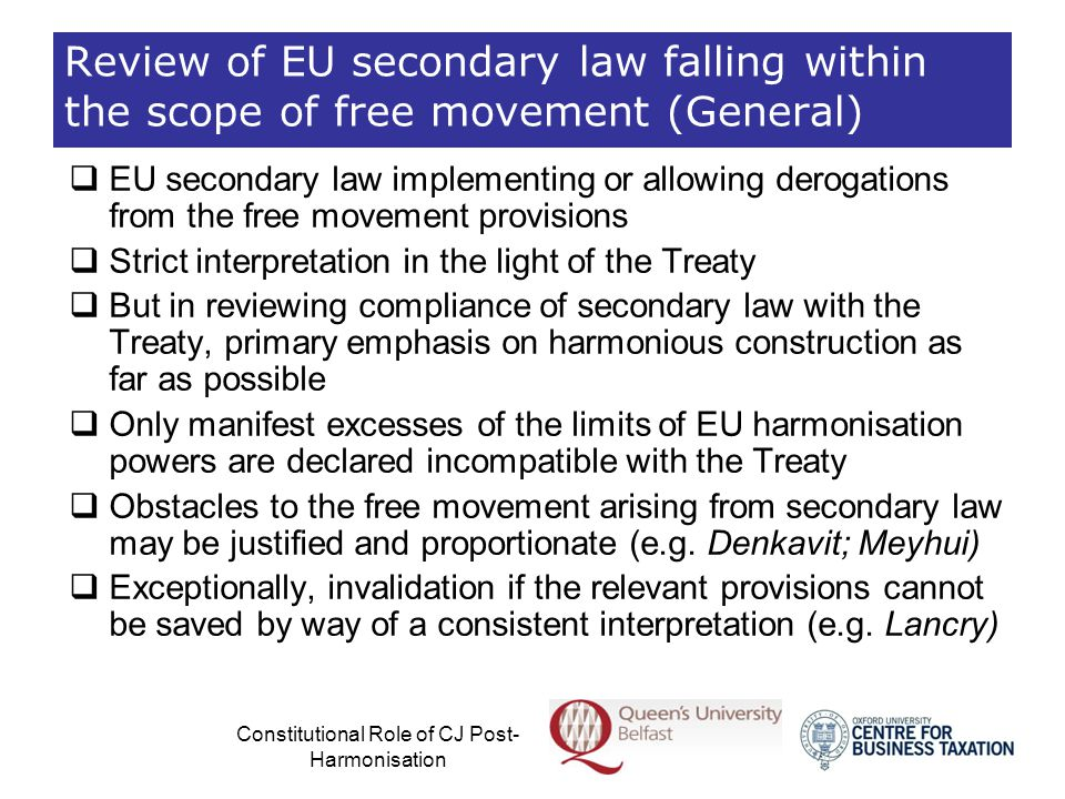 Constitutional Role of CJ Post- Harmonisation Absence of Harmonisation  Absence of harmonisation or co-ordination at EU level  Examination of national measures falling within the scope of EU law in the light of primary law  Sliding scale of judicial review  The extent or intensity of the review of compliance with primary law seems to vary, depending on the matter at hand, ranging from a more rigid (e.g.