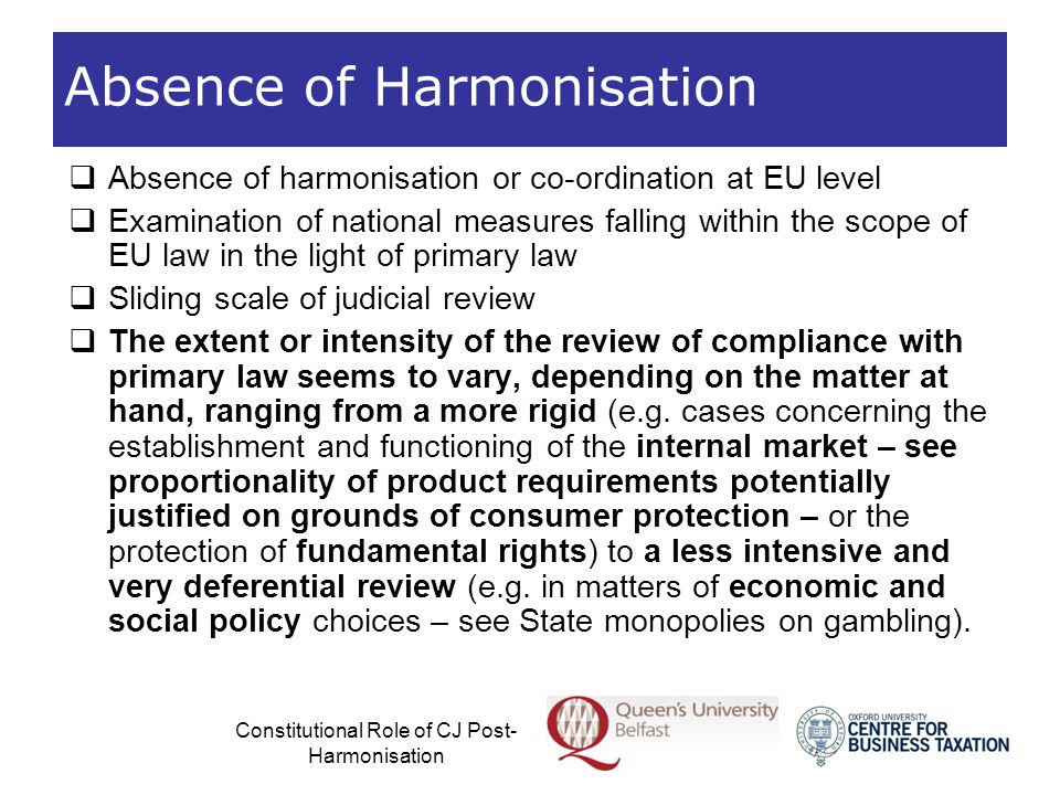 Constitutional Role of CJ Post- Harmonisation Partial and/or Minimum Harmonisation  In areas of free movement subject to partial and/or minimum harmonisation, the intensity of the CJ's constitutional review is less rigorous than in areas where there is no EU harmonisation  Interaction of primacy and pre-emption  But the CJ's review is generally more rigorous compared to areas of free movement which have the subject of exhaustive harmonisation  Primary emphasis on pre-emption