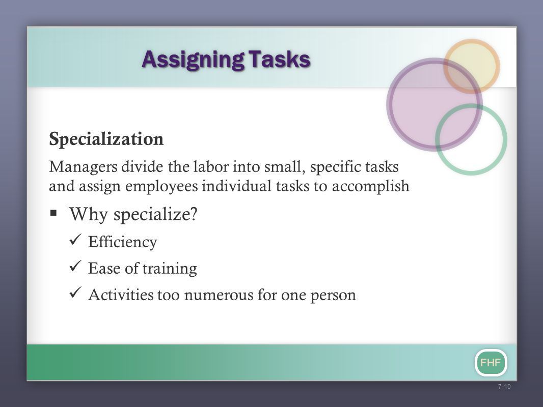 FHF Assigning Tasks Specialization Managers divide the labor into small, specific tasks and assign employees individual tasks to accomplish  Why spec