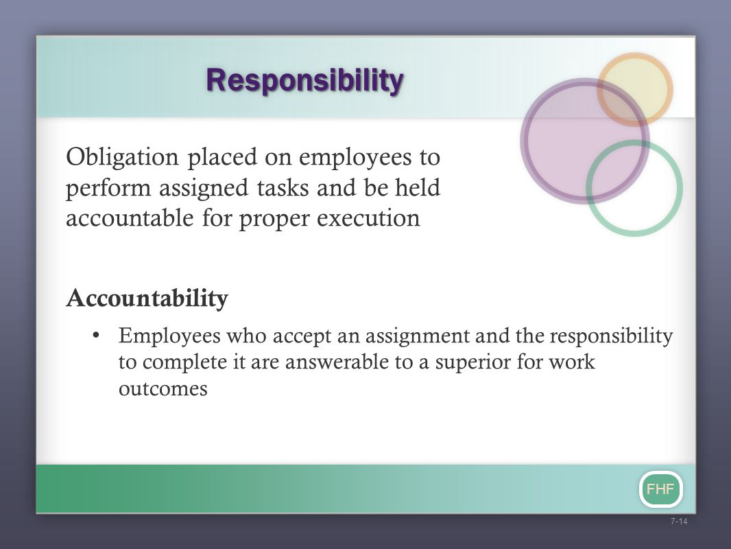 FHF ResponsibilityResponsibility Obligation placed on employees to perform assigned tasks and be held accountable for proper execution Accountability