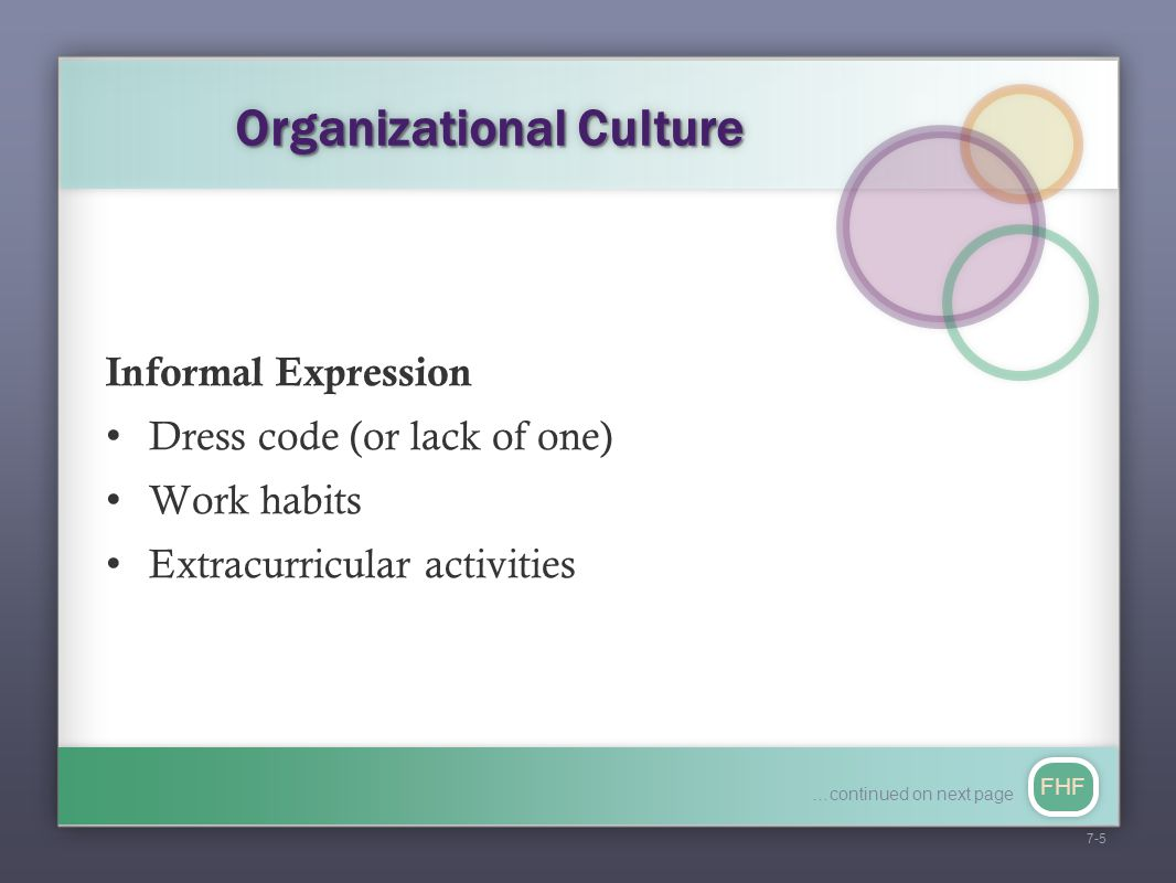 FHF Organizational Culture Informal Expression Dress code (or lack of one) Work habits Extracurricular activities 7-5 …continued on next page