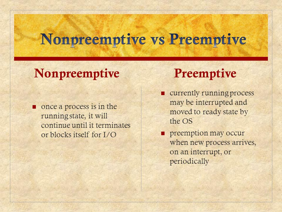 Nonpreemptive once a process is in the running state, it will continue until it terminates or blocks itself for I/O Preemptive currently running process may be interrupted and moved to ready state by the OS preemption may occur when new process arrives, on an interrupt, or periodically