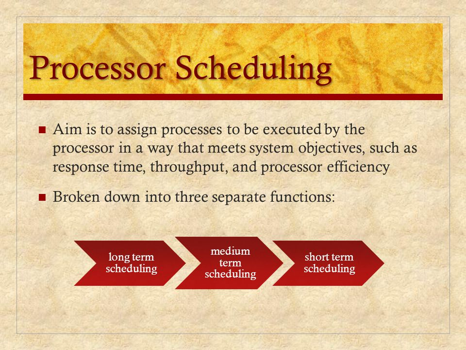 Processor Scheduling Aim is to assign processes to be executed by the processor in a way that meets system objectives, such as response time, throughput, and processor efficiency Broken down into three separate functions: long term scheduling medium term scheduling short term scheduling