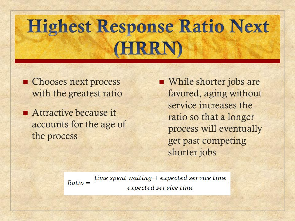 Chooses next process with the greatest ratio Attractive because it accounts for the age of the process While shorter jobs are favored, aging without service increases the ratio so that a longer process will eventually get past competing shorter jobs