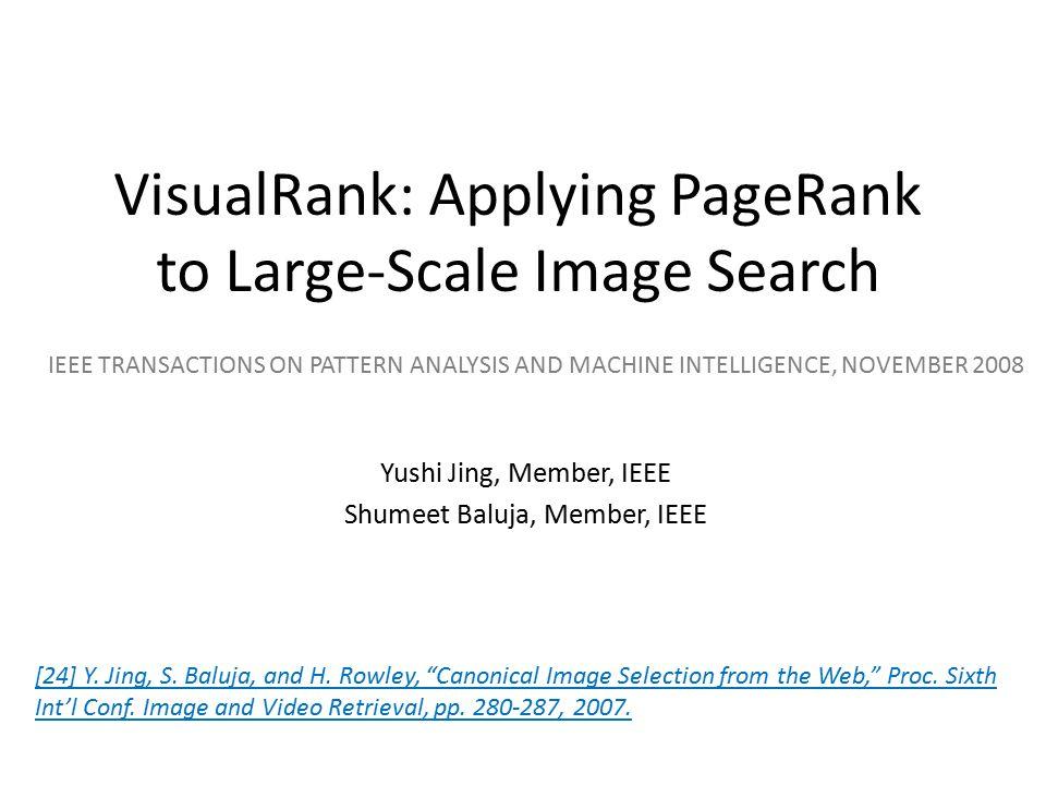 VisualRank: Applying PageRank to Large-Scale Image Search Yushi Jing, Member, IEEE Shumeet Baluja, Member, IEEE IEEE TRANSACTIONS ON PATTERN ANALYSIS
