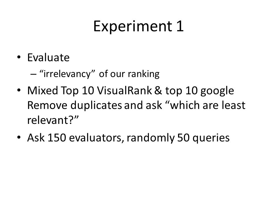 """Experiment 1 Evaluate – """"irrelevancy"""" of our ranking Mixed Top 10 VisualRank & top 10 google Remove duplicates and ask """"which are least relevant?"""" Ask"""
