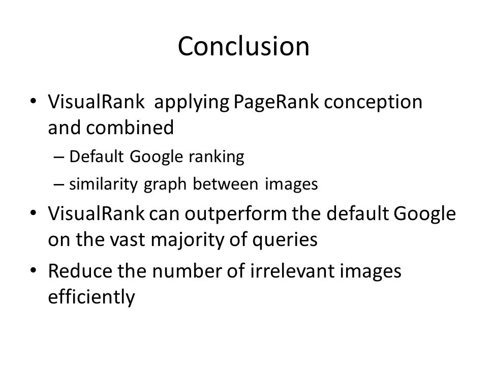 VisualRank applying PageRank conception and combined – Default Google ranking – similarity graph between images VisualRank can outperform the default Google on the vast majority of queries Reduce the number of irrelevant images efficiently