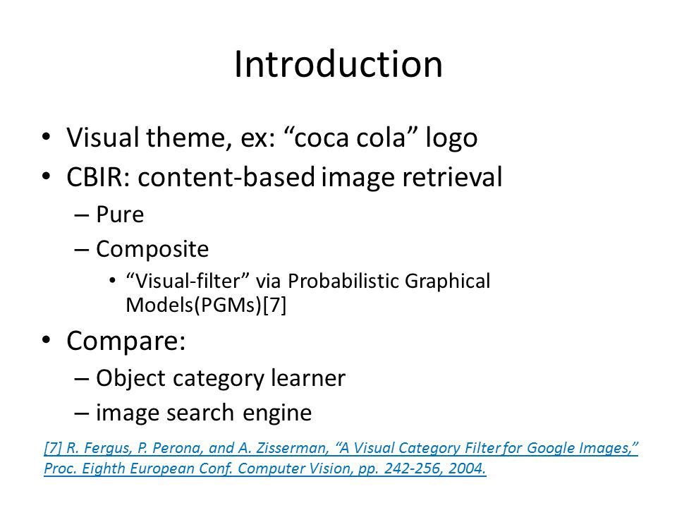 Introduction Visual theme, ex: coca cola logo CBIR: content-based image retrieval – Pure – Composite Visual-filter via Probabilistic Graphical Models(PGMs)[7] Compare: – Object category learner – image search engine [7] R.