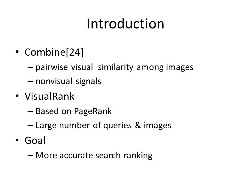 Combine[24] – pairwise visual similarity among images – nonvisual signals VisualRank – Based on PageRank – Large number of queries & images Goal – More accurate search ranking
