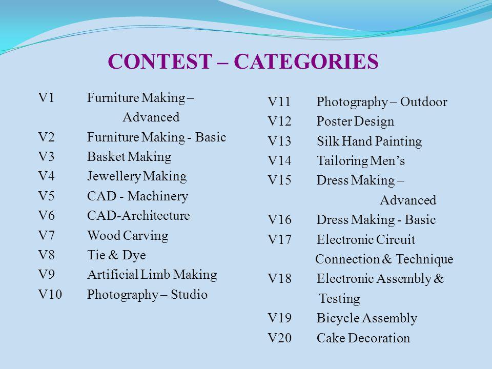 V1Furniture Making – Advanced V2Furniture Making - Basic V3Basket Making V4Jewellery Making V5CAD - Machinery V6CAD-Architecture V7Wood Carving V8Tie & Dye V9Artificial Limb Making V10Photography – Studio V11Photography – Outdoor V12Poster Design V13Silk Hand Painting V14Tailoring Men's V15Dress Making – Advanced V16Dress Making - Basic V17Electronic Circuit Connection & Technique V18Electronic Assembly & Testing V19Bicycle Assembly V20Cake Decoration CONTEST – CATEGORIES