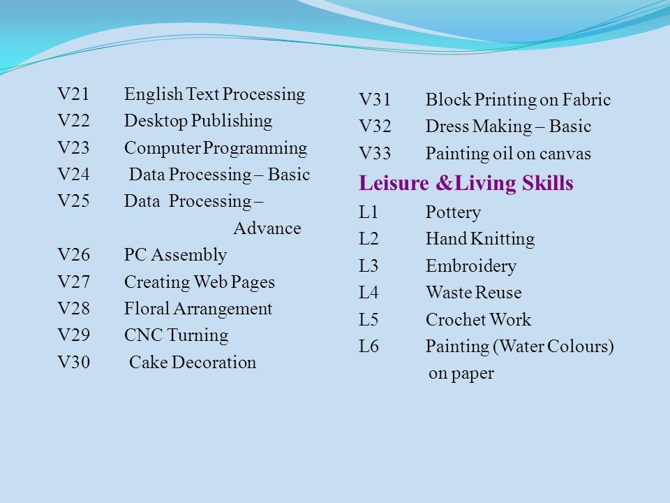 V21English Text Processing V22Desktop Publishing V23Computer Programming V24 Data Processing – Basic V25Data Processing – Advance V26PC Assembly V27Creating Web Pages V28Floral Arrangement V29CNC Turning V30 Cake Decoration V31Block Printing on Fabric V32Dress Making – Basic V33Painting oil on canvas Leisure &Living Skills L1Pottery L2Hand Knitting L3Embroidery L4Waste Reuse L5Crochet Work L6Painting (Water Colours) on paper