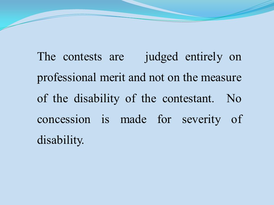 The contests are judged entirely on professional merit and not on the measure of the disability of the contestant. No concession is made for severity