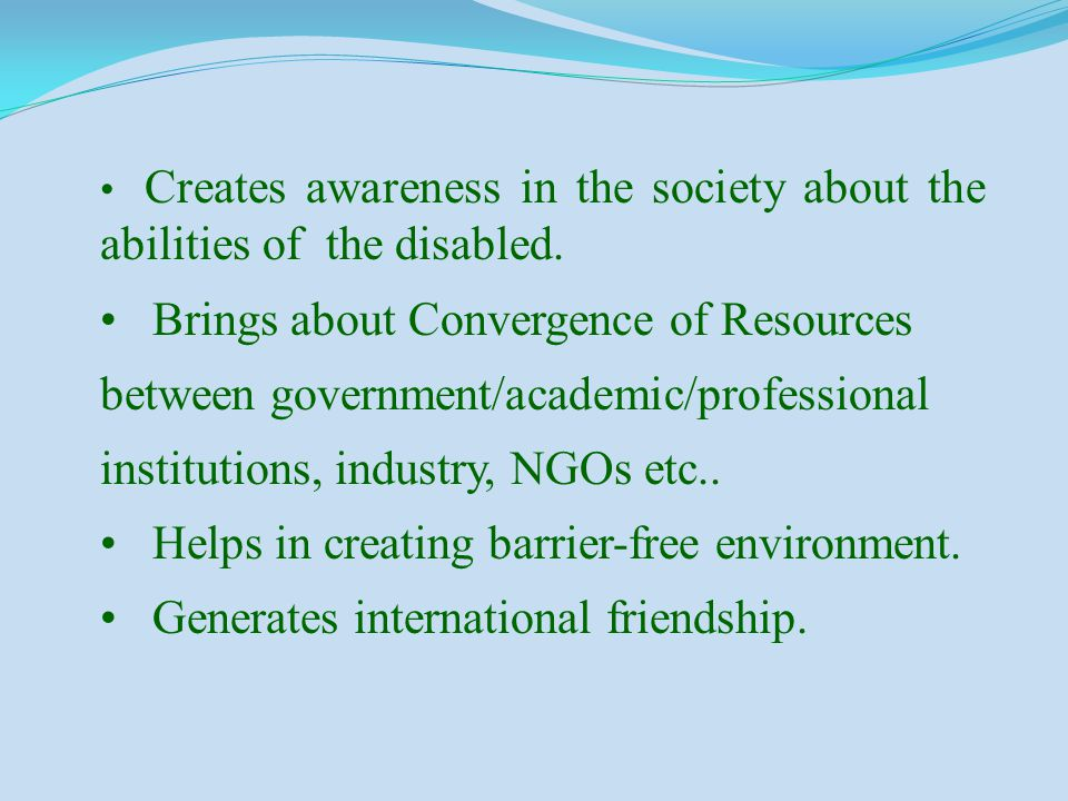 Creates awareness in the society about the abilities of the disabled. Brings about Convergence of Resources between government/academic/professional i