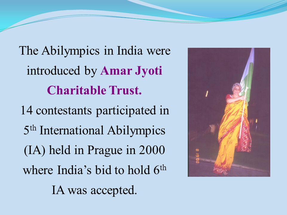 The Abilympics in India were introduced by Amar Jyoti Charitable Trust. 14 contestants participated in 5 th International Abilympics (IA) held in Prag