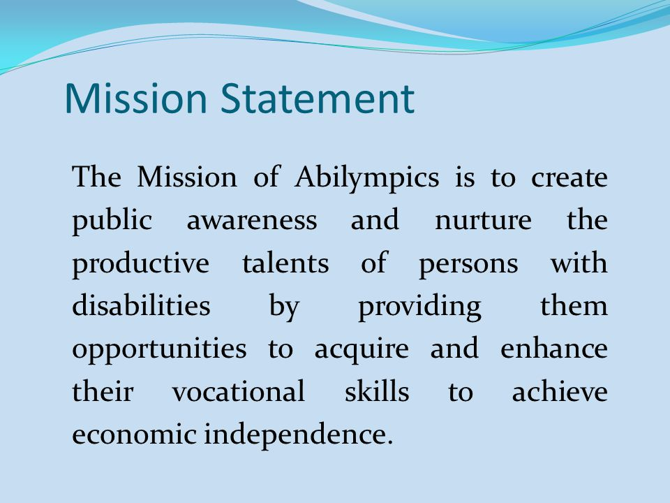 Mission Statement The Mission of Abilympics is to create public awareness and nurture the productive talents of persons with disabilities by providing