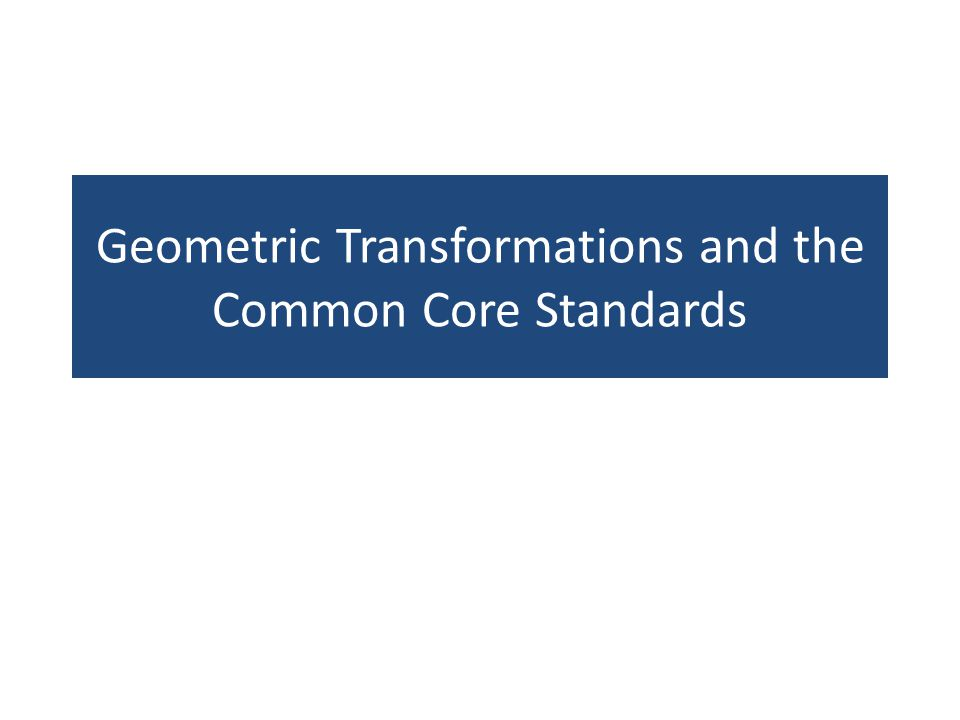 Geometric Transformations and the 8 th Grade Common Core Standards Understand congruence and similarity using physical models, transparencies, or geometry software.