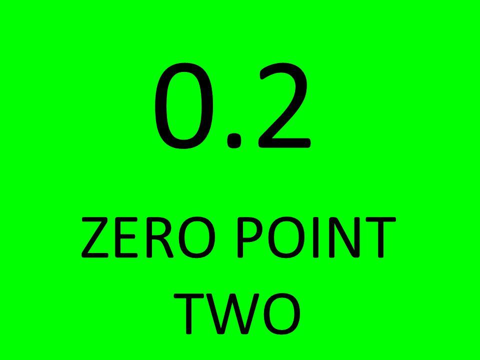 0.2 ZERO POINT TWO