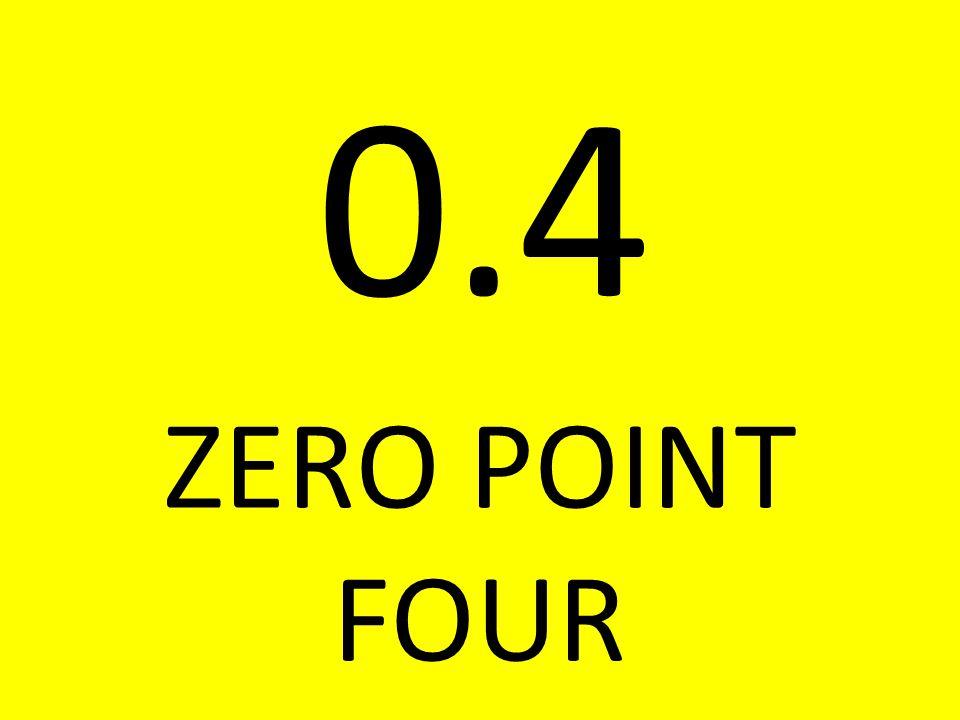 0.4 ZERO POINT FOUR
