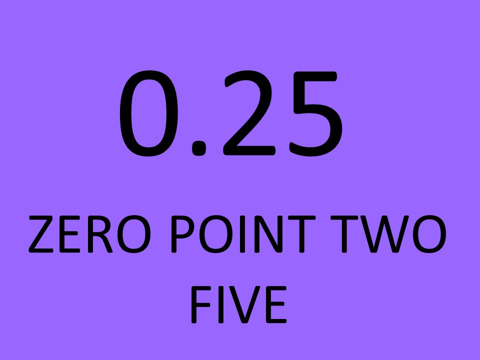 0.25 ZERO POINT TWO FIVE