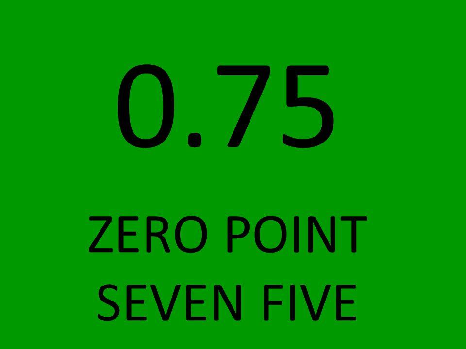 0.75 ZERO POINT SEVEN FIVE