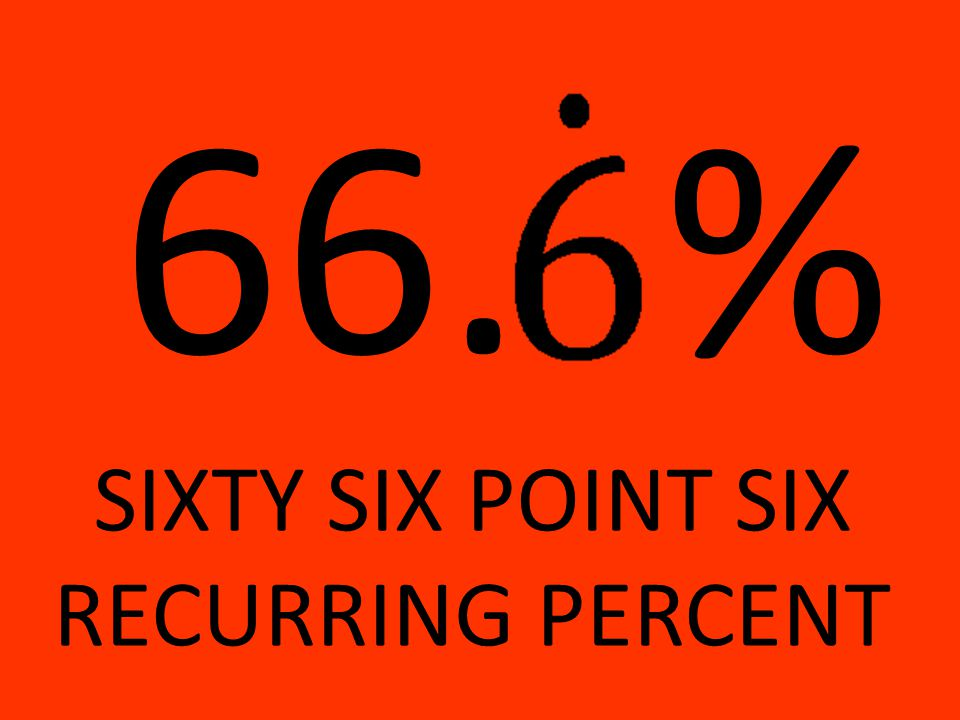 66.% SIXTY SIX POINT SIX RECURRING PERCENT