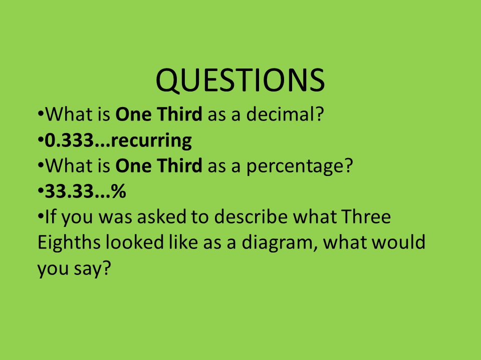 QUESTIONS What is One Third as a decimal. 0.333...recurring What is One Third as a percentage.