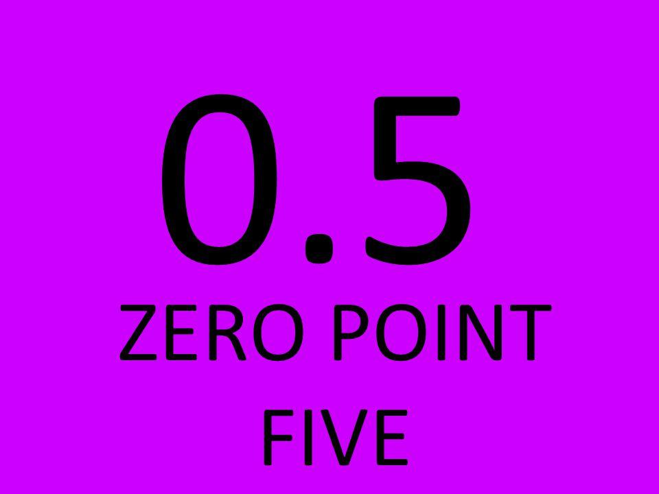 0.5 ZERO POINT FIVE