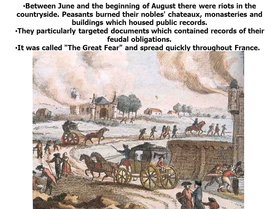 The Great Fear By the end of July and beginning of August there were riots in the countryside. Peasants burned their nobles' chateaux and destroyed do