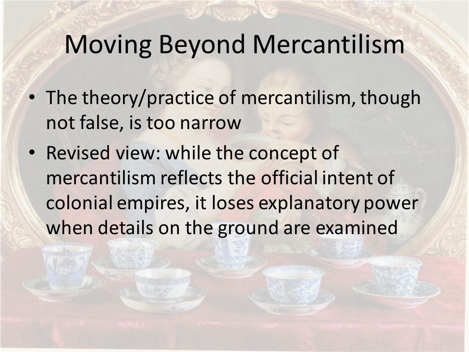 Moving Beyond Mercantilism The theory/practice of mercantilism, though not false, is too narrow Revised view: while the concept of mercantilism reflects the official intent of colonial empires, it loses explanatory power when details on the ground are examined