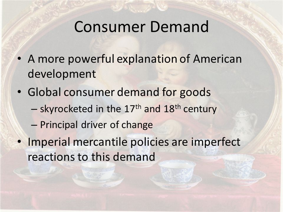 Consumer Demand A more powerful explanation of American development Global consumer demand for goods – skyrocketed in the 17 th and 18 th century – Principal driver of change Imperial mercantile policies are imperfect reactions to this demand
