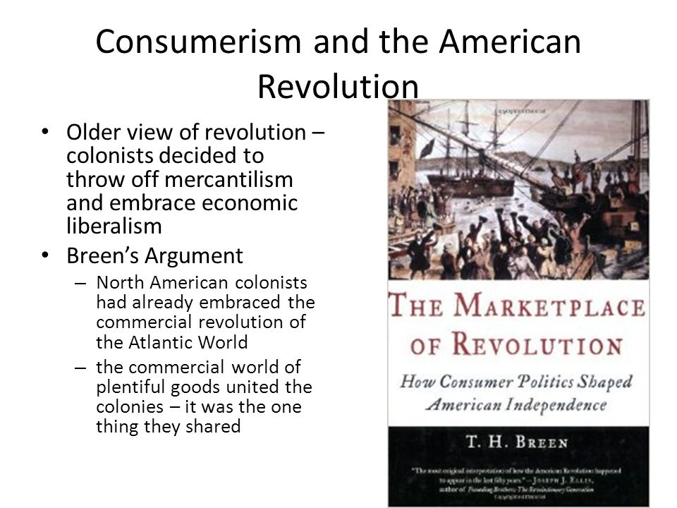 Older view of revolution – colonists decided to throw off mercantilism and embrace economic liberalism Breen's Argument – North American colonists had already embraced the commercial revolution of the Atlantic World – the commercial world of plentiful goods united the colonies – it was the one thing they shared