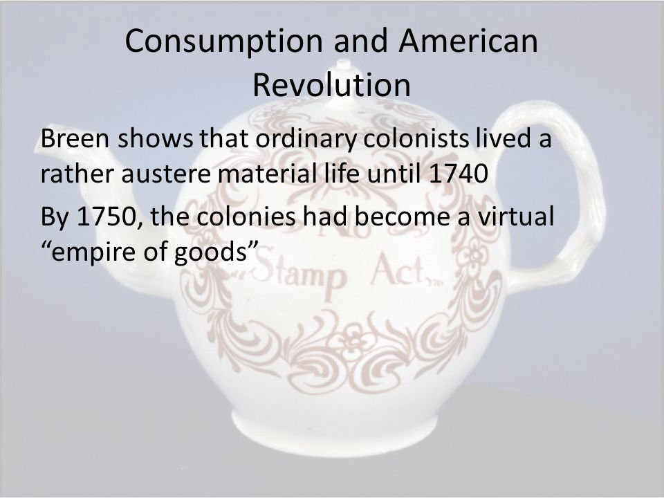 Consumption and American Revolution Breen shows that ordinary colonists lived a rather austere material life until 1740 By 1750, the colonies had become a virtual empire of goods