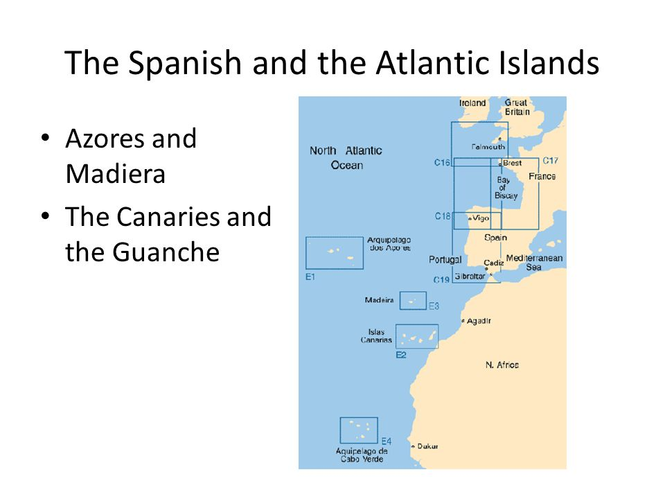 The Spanish and the Atlantic Islands Azores and Madiera The Canaries and the Guanche