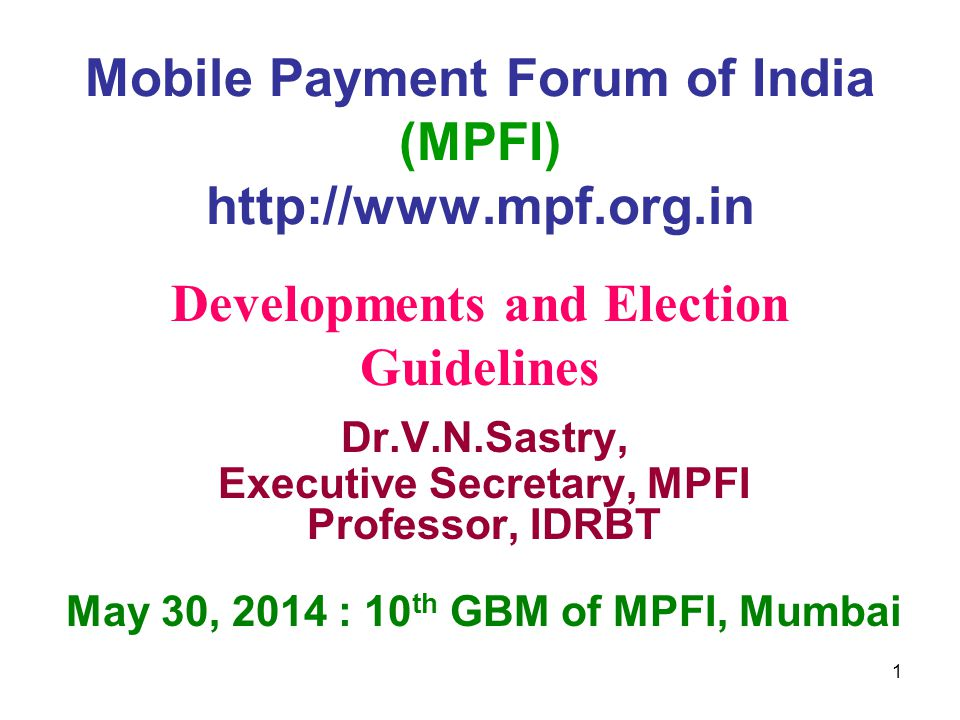 Mobile Payment Forum of India (MPFI) http://www.mpf.org.in Dr.V.N.Sastry, Executive Secretary, MPFI Professor, IDRBT May 30, 2014 : 10 th GBM of MPFI, Mumbai Developments and Election Guidelines 1