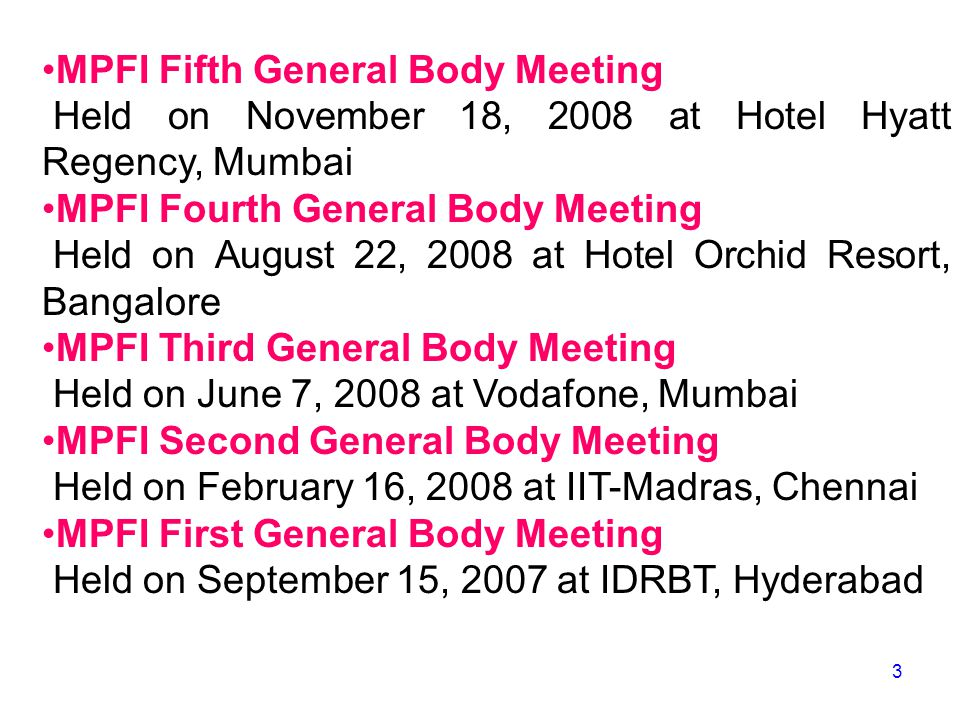 MPFI Fifth General Body Meeting Held on November 18, 2008 at Hotel Hyatt Regency, Mumbai MPFI Fourth General Body Meeting Held on August 22, 2008 at Hotel Orchid Resort, Bangalore MPFI Third General Body Meeting Held on June 7, 2008 at Vodafone, Mumbai MPFI Second General Body Meeting Held on February 16, 2008 at IIT-Madras, Chennai MPFI First General Body Meeting Held on September 15, 2007 at IDRBT, Hyderabad 3