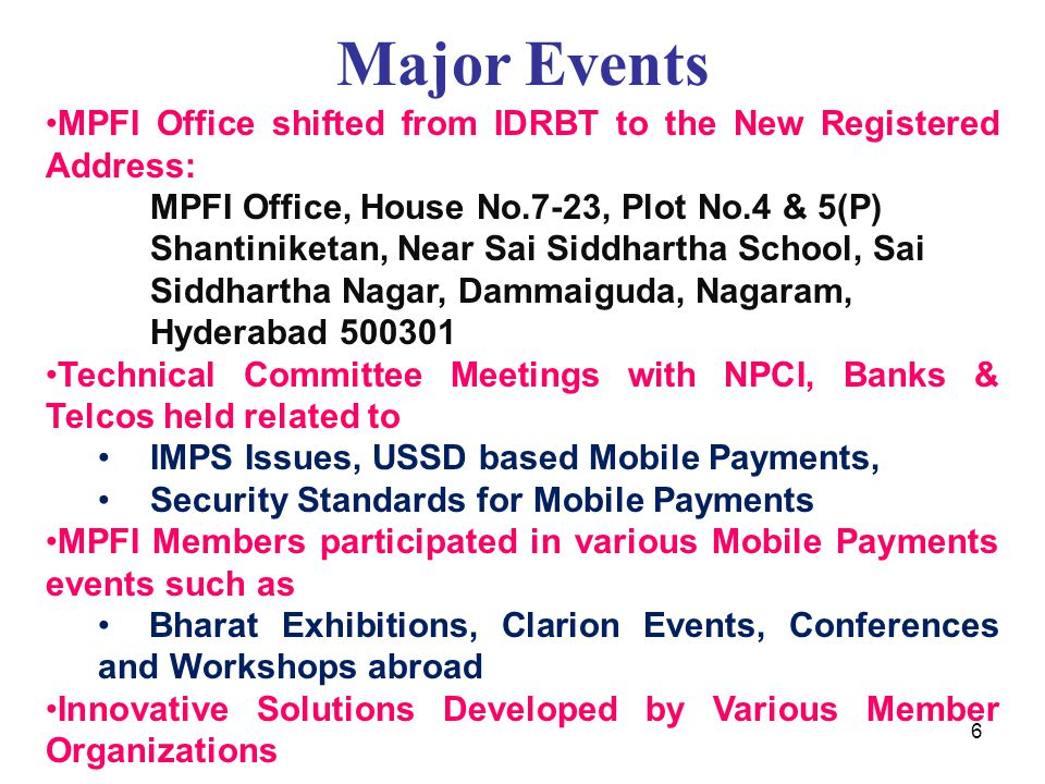 Major Events MPFI Office shifted from IDRBT to the New Registered Address: MPFI Office, House No.7-23, Plot No.4 & 5(P) Shantiniketan, Near Sai Siddhartha School, Sai Siddhartha Nagar, Dammaiguda, Nagaram, Hyderabad 500301 Technical Committee Meetings with NPCI, Banks & Telcos held related to IMPS Issues, USSD based Mobile Payments, Security Standards for Mobile Payments MPFI Members participated in various Mobile Payments events such as Bharat Exhibitions, Clarion Events, Conferences and Workshops abroad Innovative Solutions Developed by Various Member Organizations 6