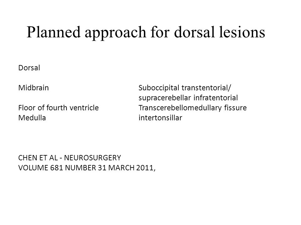Planned approach for dorsal lesions Dorsal MidbrainSuboccipital transtentorial/ supracerebellar infratentorial Floor of fourth ventricle Transcerebellomedullary fissure Medulla intertonsillar CHEN ET AL - NEUROSURGERY VOLUME 681 NUMBER 31 MARCH 2011,