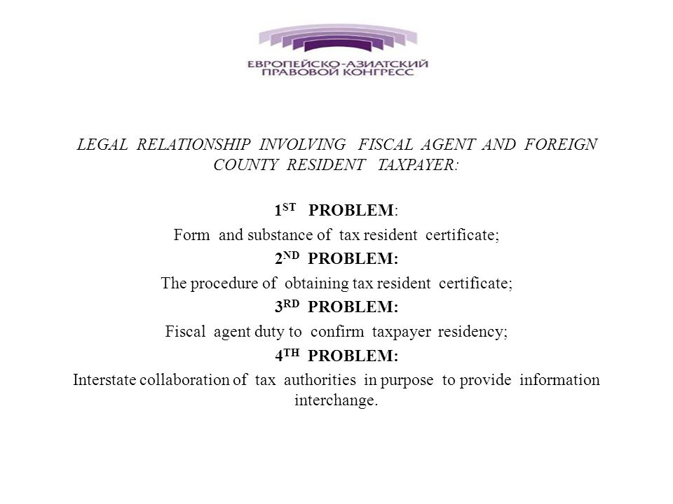 LEGAL RELATIONSHIP INVOLVING FISCAL AGENT AND FOREIGN COUNTY RESIDENT TAXPAYER: 1 ST PROBLEM: Form and substance of tax resident certificate; 2 ND PROBLEM: The procedure of obtaining tax resident certificate; 3 RD PROBLEM: Fiscal agent duty to confirm taxpayer residency; 4 TH PROBLEM: Interstate collaboration of tax authorities in purpose to provide information interchange.