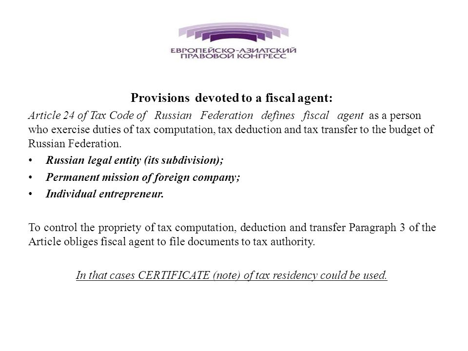 Provisions devoted to a fiscal agent: Article 24 of Tax Code of Russian Federation defines fiscal agent as a person who exercise duties of tax computation, tax deduction and tax transfer to the budget of Russian Federation.