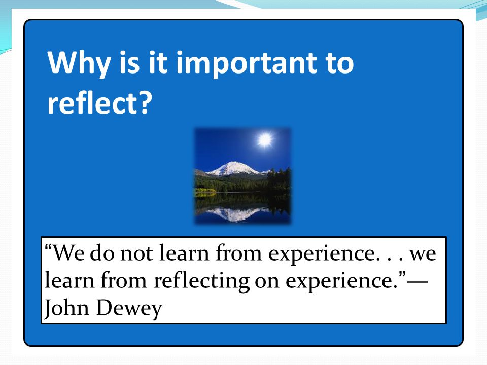 """Why is it important to reflect? """"We do not learn from experience... we learn from reflecting on experience.""""— John Dewey"""