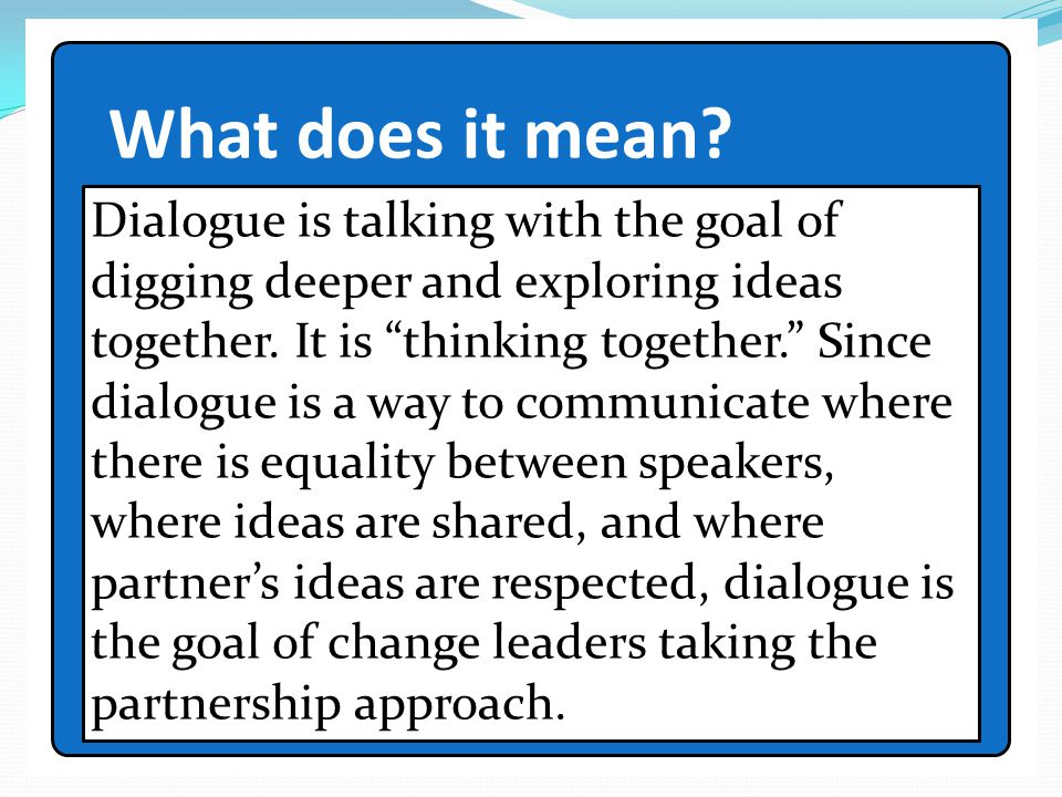 """What does it mean? Dialogue is talking with the goal of digging deeper and exploring ideas together. It is """"thinking together."""" Since dialogue is a wa"""