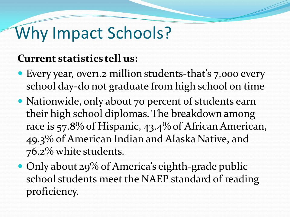 Why Impact Schools? Current statistics tell us: Every year, over1.2 million students-that's 7,000 every school day-do not graduate from high school on