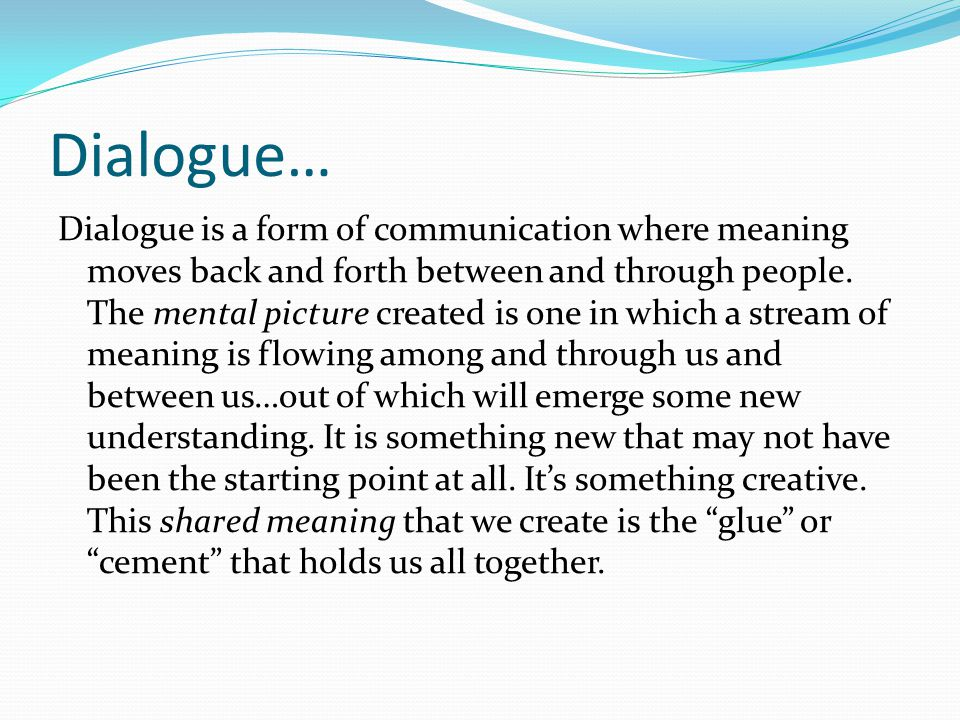 Dialogue… Dialogue is a form of communication where meaning moves back and forth between and through people. The mental picture created is one in whic