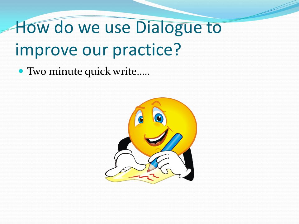 How do we use Dialogue to improve our practice Two minute quick write…..
