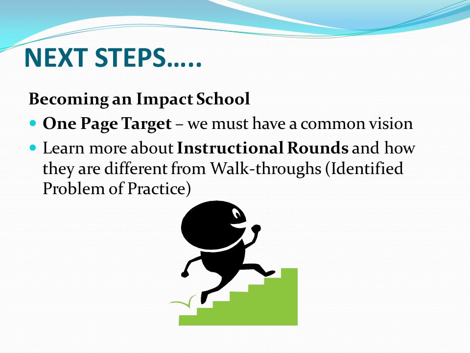 NEXT STEPS….. Becoming an Impact School One Page Target – we must have a common vision Learn more about Instructional Rounds and how they are differen