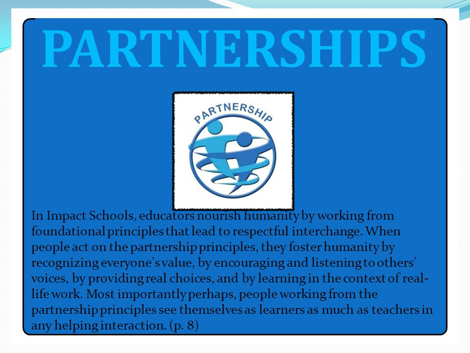 PARTNERSHIPS In Impact Schools, educators nourish humanity by working from foundational principles that lead to respectful interchange. When people ac
