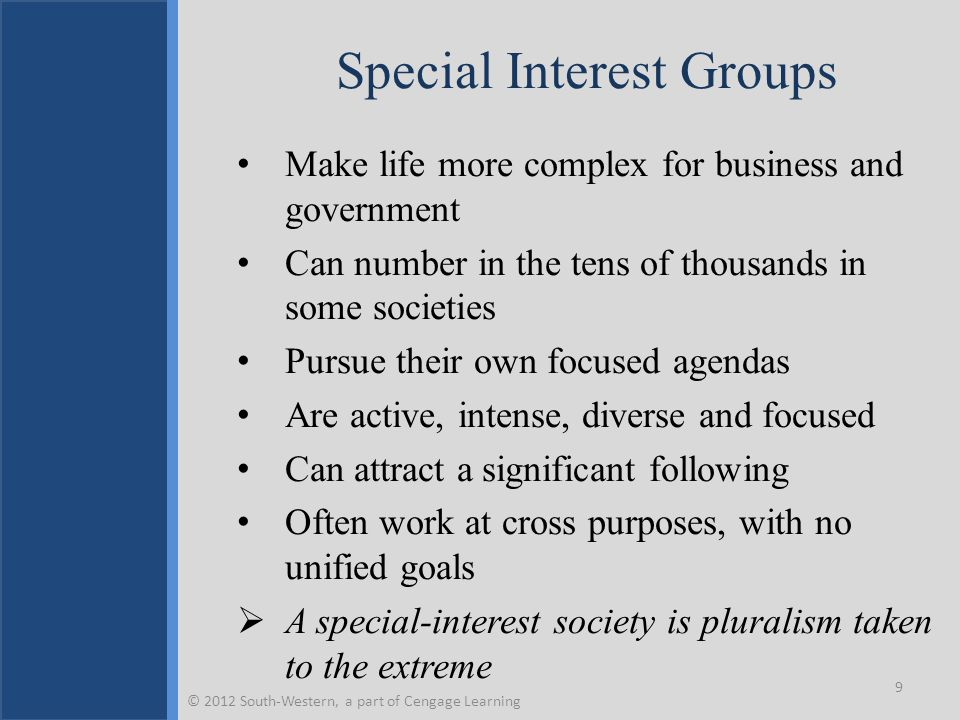 Special Interest Groups Make life more complex for business and government Can number in the tens of thousands in some societies Pursue their own focused agendas Are active, intense, diverse and focused Can attract a significant following Often work at cross purposes, with no unified goals  A special-interest society is pluralism taken to the extreme 9 © 2012 South-Western, a part of Cengage Learning